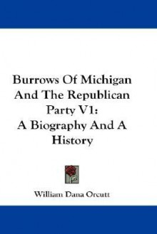 Burrows of Michigan and the Republican Party V1: A Biography and a History - William Dana Orcutt