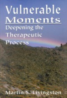 Vulnerable Moments: Deepening the Therapeutic Process - Martin S. Livingston