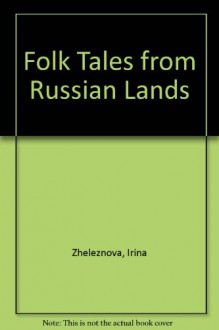 Folk Tales from Russian Lands - Selected and translated by Irina Zheleznova