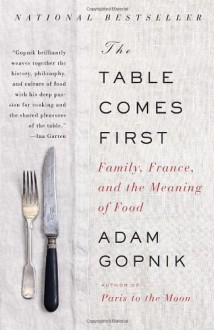 The Table Comes First: Family, France, and the Meaning of Food - Adam Gopnik