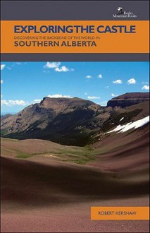 Exploring The Castle: Discovering the Backbone of the World in Southern Alberta - Robert Kershaw