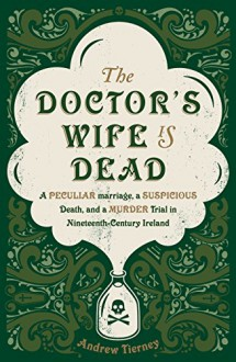 The Doctor's Wife is Dead: A Peculiar Marriage, a Suspicious Death, and a Murder Trial in Nineteenth-Century Ireland - Andrew Tierney