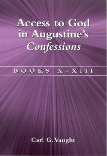 Access to God in Augustine's Confessions: Books X-XIII - Carl G. Vaught