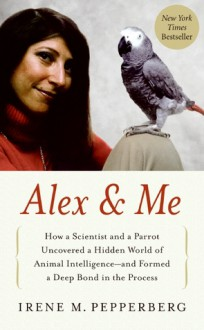 Alex & Me: How a Scientist and a Parrot Discovered a Hidden World of Animal Intelligence--and Formed a Deep Bond in the Process - Irene M. Pepperberg