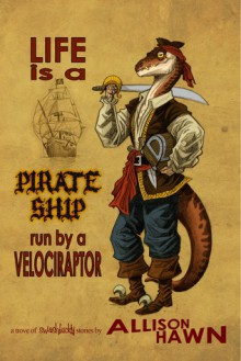 Life is a Pirate Ship Run by a Velociraptor - Allison Hawn