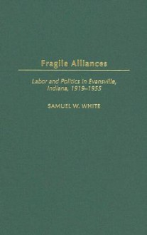 Fragile Alliances: Labor and Politics in Evansville, Indiana, 1919-1955 - Samuel White