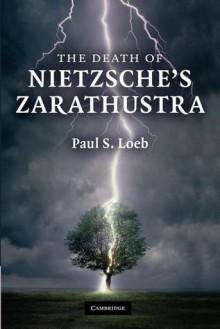 The Death of Nietzsche's Zarathustra - Paul S. Loeb