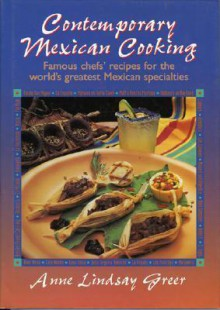 Contemporary Mexican Cooking: Famous Chef's Recipes for the World's Greatest Mexican Specialties. - Anne Lindsay Greer