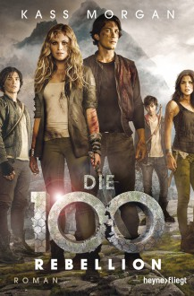 Die 100 - Rebellion: Roman (Die 100-Serie, Band 4) - Kass Morgan,Lars Zwickies,Michael Pfingstl