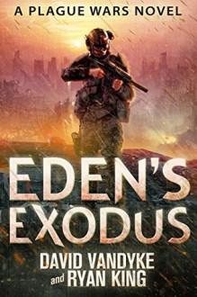 Eden's Exodus (Plague Wars Series Book 3) - David VanDyke, Ryan King