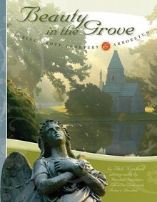 Beauty in the Grove: Spring Grove Cemetery & Arboretum - Phillip J. Nuxhall, Robert Flischel, Randall Schieber, Charles Gast