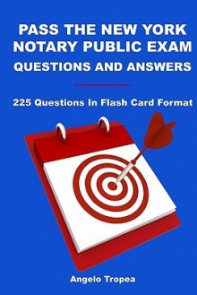 Pass The New York Notary Public Exam Questions And Answers: 225 Questions In Flash Card Format - Angelo Tropea