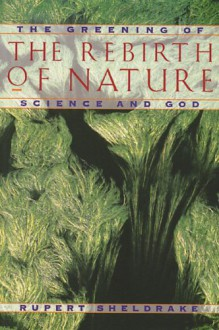 The Rebirth of Nature: The Greening of Science and God - Rupert Sheldrake