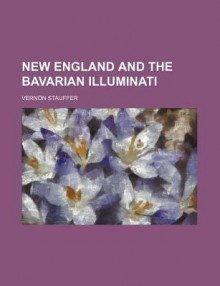 New England and the Bavarian Illuminati (Volume 191-192) - Vernon Stauffer