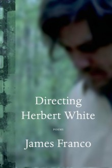 Directing Herbert White: Poems - James Franco