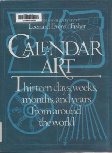 Calendar Art: Thirteen Days, Weeks, Months, and Years from Around the World - Leonard Everett Fisher