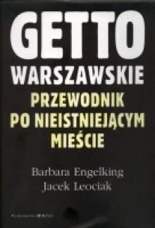 Getto Warszawskie. Przewodnik po nieistniejącym mieście. - Barbara Engelking,Jacek Leociak