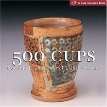 500 Cups: Ceramic Explorations of Utility and Grace - Suzanne J.E. Tourtillott, Lark Books