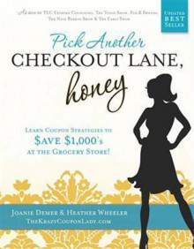 Pick Another Checkout Lane, Honey: Learn Coupon Strategies to Save $1000s at the Grocery Store - Joanie Demer, Heather Wheeler