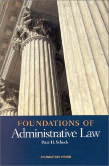 Foundations of Administrative Law - Peter H. Schuck