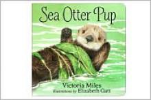 Sea Otter Pup (Board Book) - Victoria Miles, Elizabeth Gatt