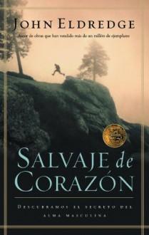 Salvaje de corazón: Descubramos el secreto del alma masculina (Spanish Edition) - John Eldredge
