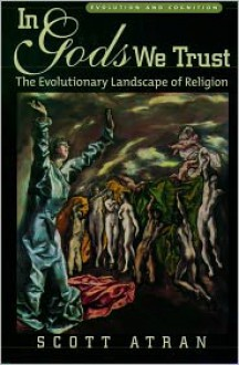 In Gods We Trust: The Evolutionary Landscape of Religion (Evolution and Cognition) - Scott Atran