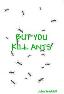 But You Kill Ants - John Waddell