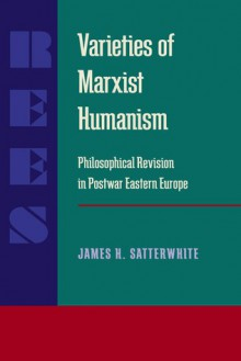Varieties of Marxist Humanism: Philosophical Revision in Postwar Eastern Europe - James H. Satterwhite