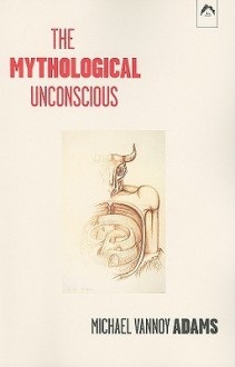 The Mythological Unconscious - Michael Vannoy Adams