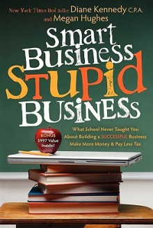 Smart Business, Stupid Business: What School Never Taught You about Building a Successful Business - Diane Kennedy, Megan Hughes