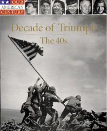 Decade of Triumph: The 40s (Our American Century) -