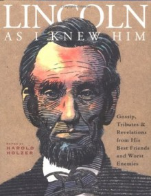 Lincoln as I Knew Him: Gossip, Tributes, and Revelations from His Best Friends and Worst Enemies - Harold Holzer