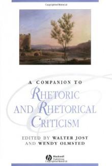 A Companion to Rhetoric and Rhetorical Criticism (Blackwell Companions to Literature and Culture) - Walter Jost
