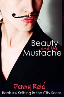 Beauty and the Mustache: A Philisophical Romance (Knitting in the City Book 4) - Penny Reid