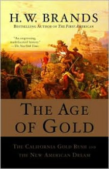 The Age of Gold: The California Gold Rush and the New American Dream - H.W. Brands