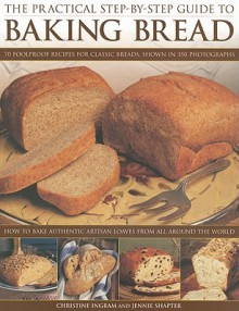 The Practical Step-By-Step Guide to Baking Bread: 70 Foolproof Recipes for Classic Breads, Shown in 350 Photographs: How to Bake Authentic Artisan Loaves from All Around the World - Christine Ingram, Jennie Shapter