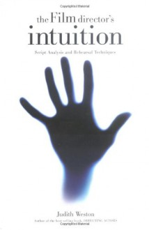 The Film Director's Intuition: Script Analysis and Rehearsal Techniques - Judith Weston