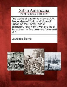 The Works of Laurence Sterne, A.M. Prebendary of York, and Vicar of Sutton on the Forest, and of Stillington, Near York: With the Life of the Author: In Five Volumes. Volume 5 of 5 - Laurence Sterne