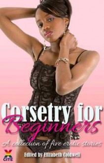 Corsetry for Beginners: A Collection of Five Erotic Stories - Medea Mor, Shea Lancaster, Rachel Charman