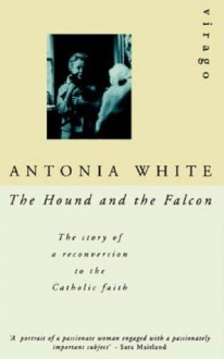 The Hound and the Falcon: The Story of a Reconversion to the Catholic Faith - Antonia White