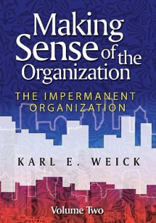 Making Sense of the Organization, Volume 2: The Impermanent Organization - Karl Weick