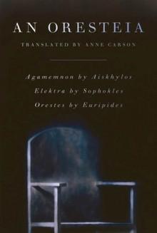 An Oresteia: Agamemnon by Aiskhylos; Elektra by Sophokles; Orestes by Euripides - Anne Carson, Aeschylus, Sophocles, Euripides