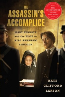 The Assassin's Accomplice, movie tie-in: Mary Surratt and the Plot to Kill Abraham Lincoln - Kate Larson