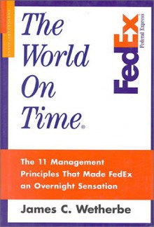 The World on Time: The 11 Management Principles That Made FedEx an Overnight Sensation - James C. Wetherbe