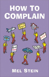 How to Complain: Spot the Tactics Employed by Companies Dealing with Complaints and Turn the Tables on Them - Mel Stein