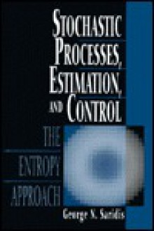 Stochastic Processes, Estimation, and Control: The Entropy Approach - George N. Saridis