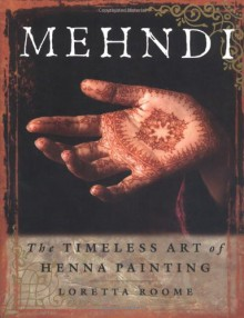 Mehndi: The Timeless Art of Henna Painting - Loretta Roome