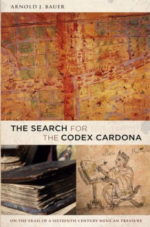 The Search for the Codex Cardona: On the Trail of a Sixteenth-Century Mexican Treasure - Arnold Bauer