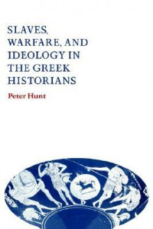 Slaves, Warfare, and Ideology in the Greek Historians - Peter Hunt